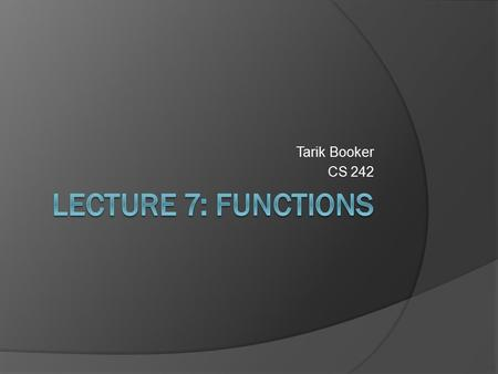Tarik Booker CS 242. What we will cover…  Functions  Function Syntax  Local Variables  Global Variables  The Scope of Variables  Making Functions.