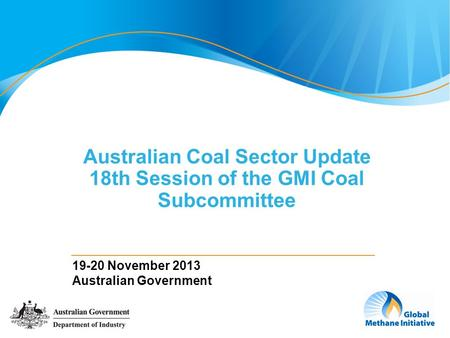 1 Australian Coal Sector Update 18th Session of the GMI Coal Subcommittee 19-20 November 2013 Australian Government.