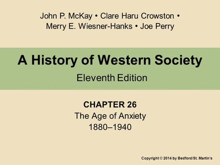 A History of Western Society Eleventh Edition CHAPTER 26 The Age of Anxiety 1880–1940 Copyright © 2014 by Bedford/St. Martin's John P. McKay Clare Haru.
