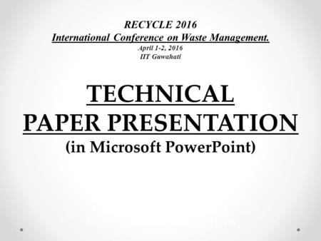 TECHNICAL PAPER PRESENTATION (in Microsoft PowerPoint) RECYCLE 2016 International Conference on Waste Management. April 1-2, 2016 IIT Guwahati NAKSHATRA.