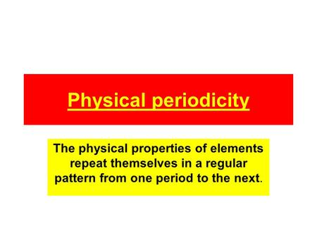 Physical periodicity The physical properties of elements repeat themselves in a regular pattern from one period to the next.