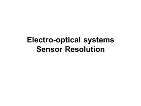 Electro-optical systems Sensor Resolution. Outline Electro-optical vs. photographic systems Spatial resolution Radiometric resolution Signal-to-noise.