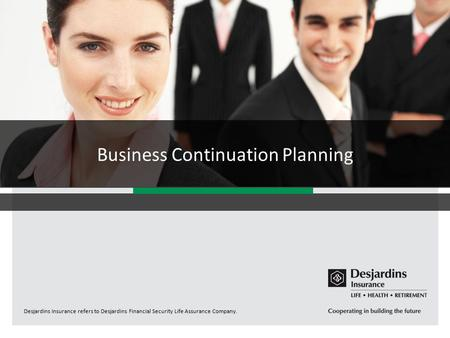 Desjardins Insurance refers to Desjardins Financial Security Life Assurance Company. Business Continuation Planning.