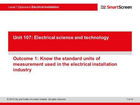 Level 1 Diploma in Electrical Installation © 2013 City and Guilds of London Institute. All rights reserved. 1 of 14 PowerPoint presentation Outcome 1: