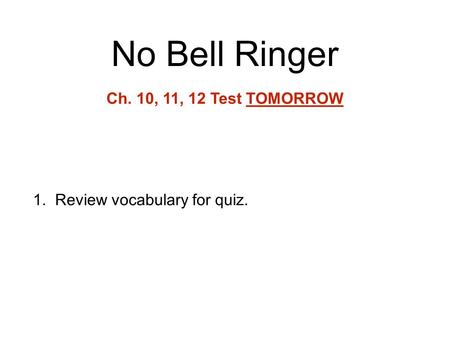 No Bell Ringer 1.Review vocabulary for quiz. Ch. 10, 11, 12 Test TOMORROW.
