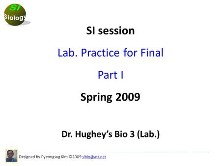 Designed by Pyeongsug Kim ©2009 SI session Lab. Practice for Final Part I Spring 2009 Dr. Hughey's Bio 3 (Lab.)