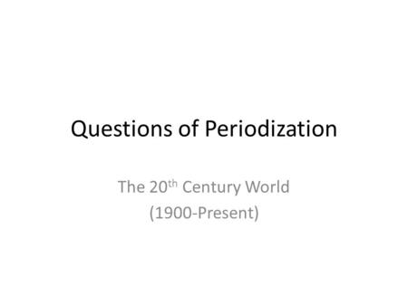 Questions of Periodization The 20 th Century World (1900-Present)