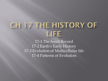 17-1 The fossil Record 17-2 Earth's Early History 17-3 Evolution of Multicellular life 17-4 Patterns of Evolution.