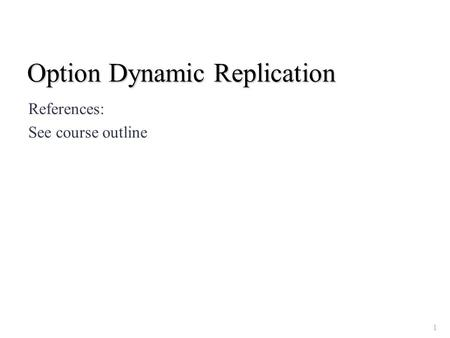 Option Dynamic Replication References: See course outline 1.