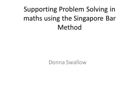 Supporting Problem Solving in maths using the Singapore Bar Method Donna Swallow.