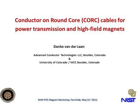 Conductor on Round Core (CORC) cables for power transmission and high-field magnets Danko van der Laan MAP HTS Magnet Workshop, Fermilab, May 31 st 2012.