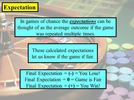 In games of chance the expectations can be thought of as the average outcome if the game was repeated multiple times. Expectation These calculated expectations.