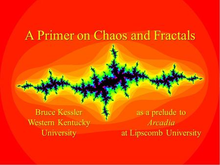 A Primer on Chaos and Fractals Bruce Kessler Western Kentucky University as a prelude to Arcadia at Lipscomb University.