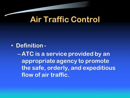 Air Traffic Control Definition - –ATC is a service provided by an appropriate agency to promote the safe, orderly, and expeditious flow of air traffic.
