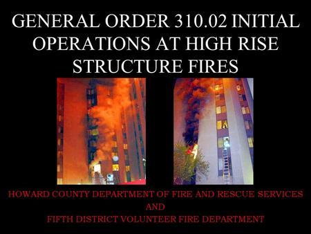 GENERAL ORDER 310.02 INITIAL OPERATIONS AT HIGH RISE STRUCTURE FIRES HOWARD COUNTY DEPARTMENT OF FIRE AND RESCUE SERVICES AND FIFTH DISTRICT VOLUNTEER.