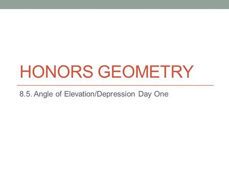 HONORS GEOMETRY 8.5. Angle of Elevation/Depression Day One.