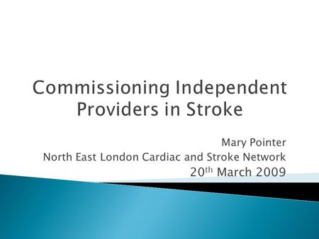 Commissioning Independent Providers in Stroke Mary Pointer North East London Cardiac and Stroke Network 20 th March 2009.