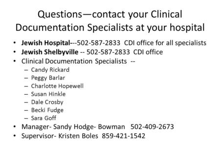 Questions—contact your Clinical Documentation Specialists at your hospital Jewish Hospital---502-587-2833 CDI office for all specialists Jewish Shelbyville.