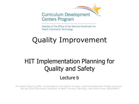 Quality Improvement HIT Implementation Planning for Quality and Safety Lecture b This material (Comp12_Unit9b) was developed by Johns Hopkins University,