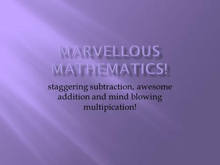 staggering subtraction, awesome addition and mind blowing multipication!