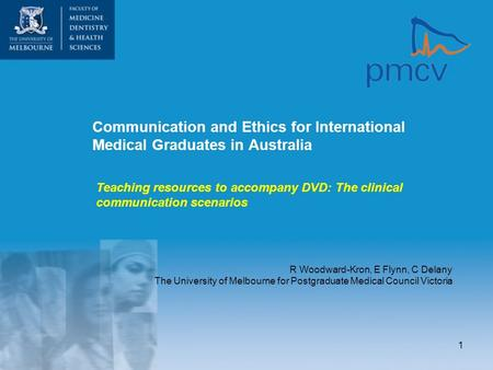 1 Communication and Ethics for International Medical Graduates in Australia R Woodward-Kron, E Flynn, C Delany The University of Melbourne for Postgraduate.