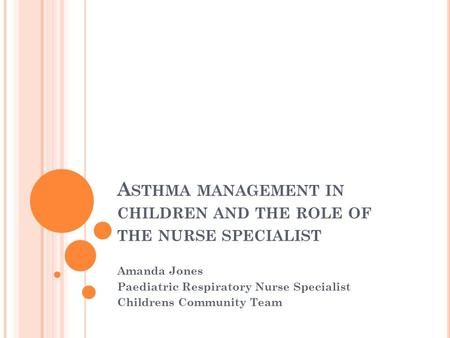 A STHMA MANAGEMENT IN CHILDREN AND THE ROLE OF THE NURSE SPECIALIST Amanda Jones Paediatric Respiratory Nurse Specialist Childrens Community Team.
