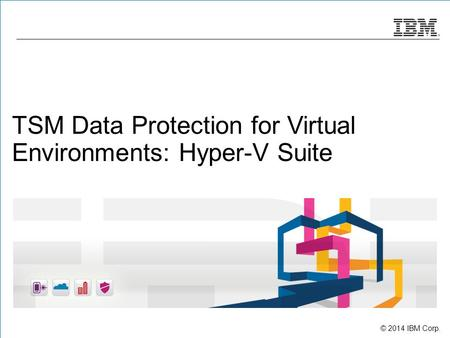 © 2014 IBM Corp. TSM Data Protection for Virtual Environments: Hyper-V Suite.