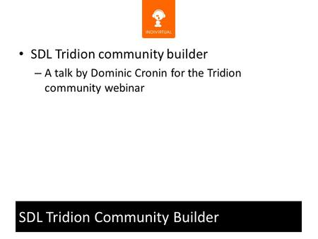 SDL Tridion Community Builder SDL Tridion community builder – A talk by Dominic Cronin for the Tridion community webinar.