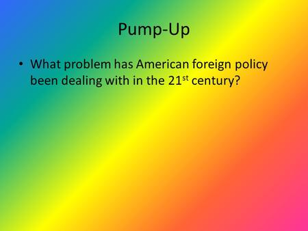 Pump-Up What problem has American foreign policy been dealing with in the 21 st century?