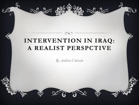 INTERVENTION IN IRAQ: A REALIST PERSPCTIVE By Andrea Valencia.