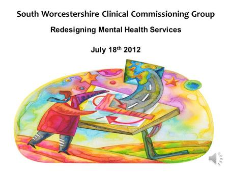 South Worcestershire Clinical Commissioning Group Redesigning Mental Health Services July 18 th 2012.