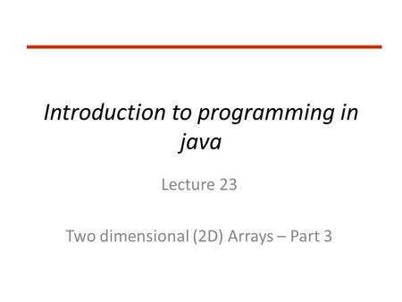 Introduction to programming in java Lecture 23 Two dimensional (2D) Arrays – Part 3.