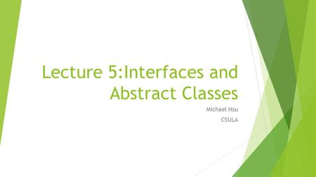 Lecture 5:Interfaces and Abstract Classes Michael Hsu CSULA.