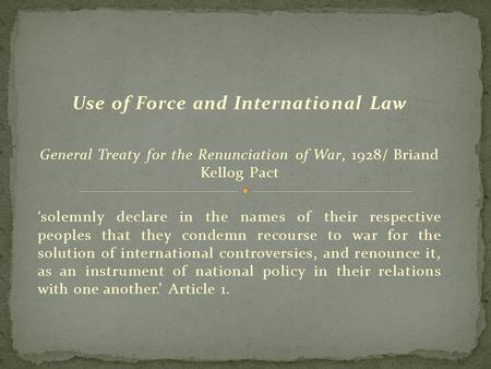 Use of Force and International Law General Treaty for the Renunciation of War, 1928/ Briand Kellog Pact 'solemnly declare in the names of their respective.