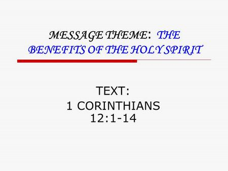 MESSAGE THEME : THE BENEFITS OF THE HOLY SPIRIT TEXT: 1 CORINTHIANS 12:1-14.