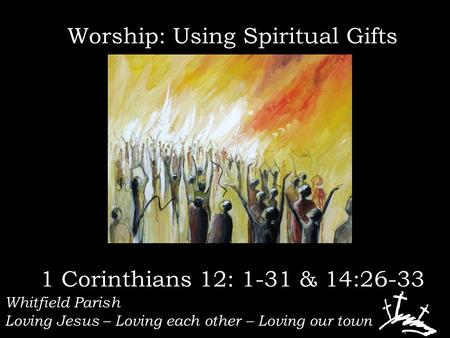 Whitfield Parish Loving Jesus – Loving each other – Loving our town Worship: Using Spiritual Gifts 1 Corinthians 12: 1-31 & 14:26-33.