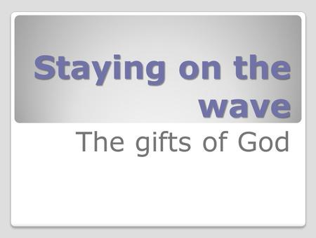 Staying on the wave The gifts of God. Colossians 1:12..., thanking the Father who makes us strong enough to take part in everything bright and beautiful.
