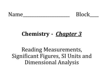 Name_____________________ Block____ Chemistry - Chapter 3 Reading Measurements, Significant Figures, SI Units and Dimensional Analysis.