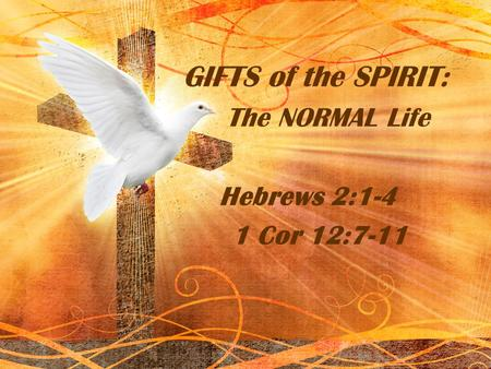 GIFTS of the SPIRIT: The NORMAL Life Hebrews 2:1-4 1 Cor 12:7-11.