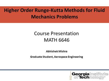 Higher Order Runge-Kutta Methods for Fluid Mechanics Problems Abhishek Mishra Graduate Student, Aerospace Engineering Course Presentation MATH 6646.