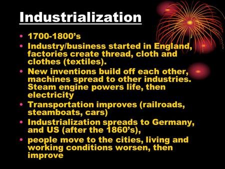 Industrialization 1700-1800's Industry/business started in England, factories create thread, cloth and clothes (textiles). New inventions build off each.
