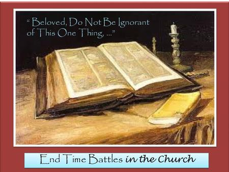 "End Time Battles in the Church "" Beloved, Do Not Be Ignorant of This One Thing, …"""