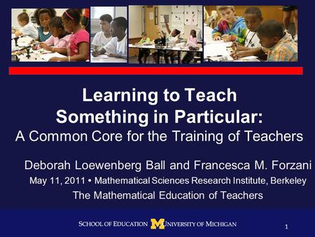 1 Learning to Teach Something in Particular: A Common Core for the Training of Teachers Deborah Loewenberg Ball and Francesca M. Forzani May 11, 2011 