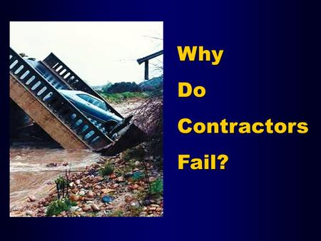 Why Do Contractors Fail?. Failure Rates Source: US Census: 1989-2002 Business Information Tracking Series.