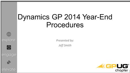 explore engage elevate Dynamics GP 2014 Year-End Procedures Presented by: Jeff Smith.