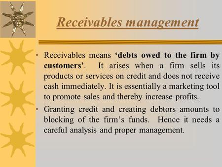 Receivables management Receivables means 'debts owed to the firm by customers'. It arises when a firm sells its products or services on credit and does.