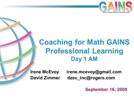 Coaching for Math GAINS Professional Learning Day 1 AM Irene McEvoy David Zimmer September 16, 2009.