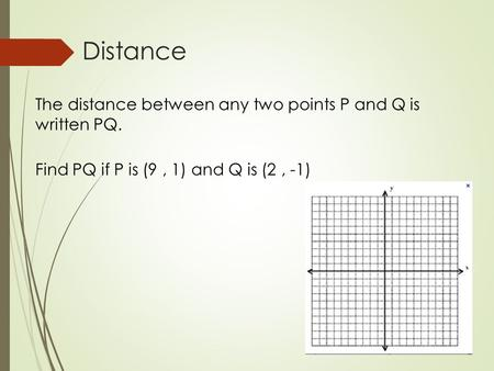 Distance The distance between any two points P and Q is written PQ. Find PQ if P is (9, 1) and Q is (2, -1)