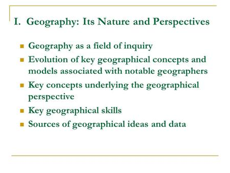 I. Geography: Its Nature and Perspectives Geography as a field of inquiry Evolution of key geographical concepts and models associated with notable geographers.