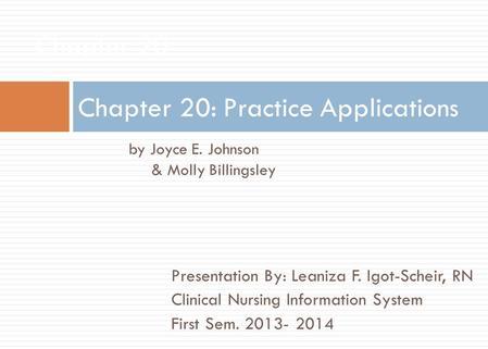 Presentation By: Leaniza F. Igot-Scheir, RN Clinical Nursing Information System First Sem. 2013- 2014 Chapter 20: Practice Applications Chapter 20 by Joyce.